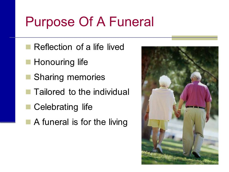 Purpose Of A Funeral Reflection of a life lived Honouring life Sharing memories Tailored to the individual Celebrating life A funeral is for the livin