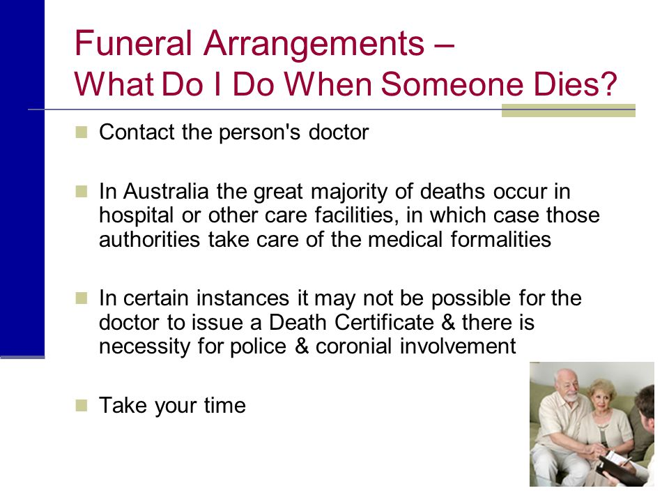 Funeral Arrangements – What Do I Do When Someone Dies? Contact the person's doctor In Australia the great majority of deaths occur in hospital or othe