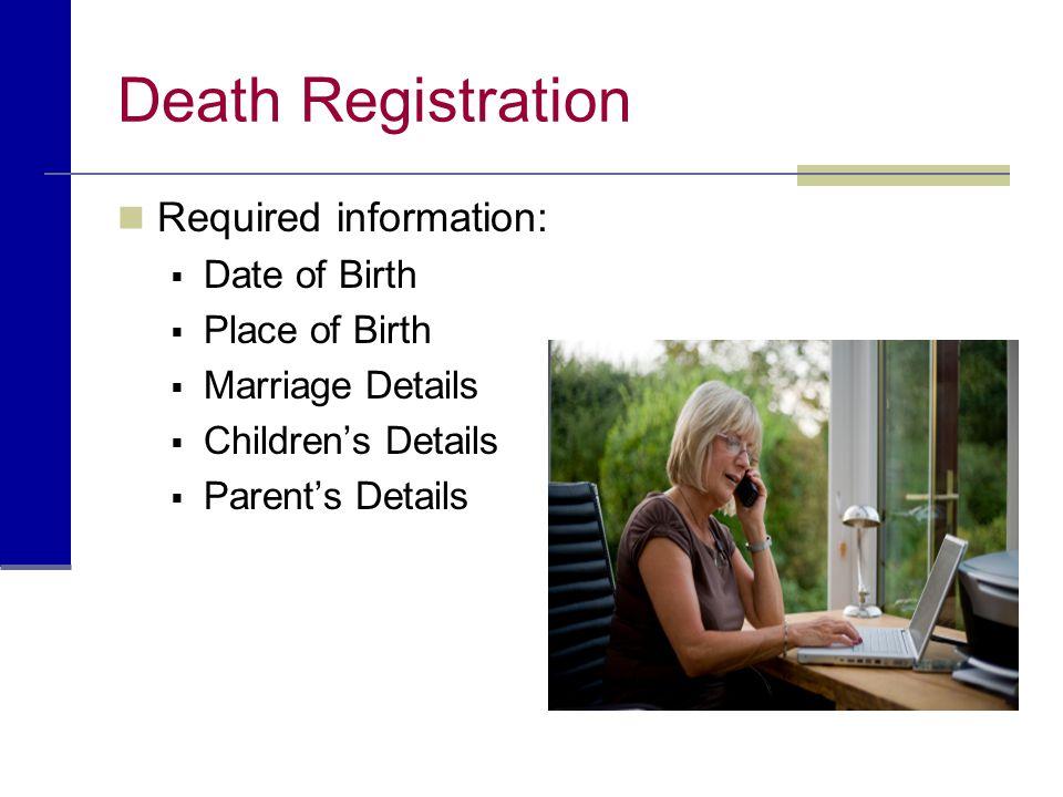 Death Registration Required information:  Date of Birth  Place of Birth  Marriage Details  Children's Details  Parent's Details