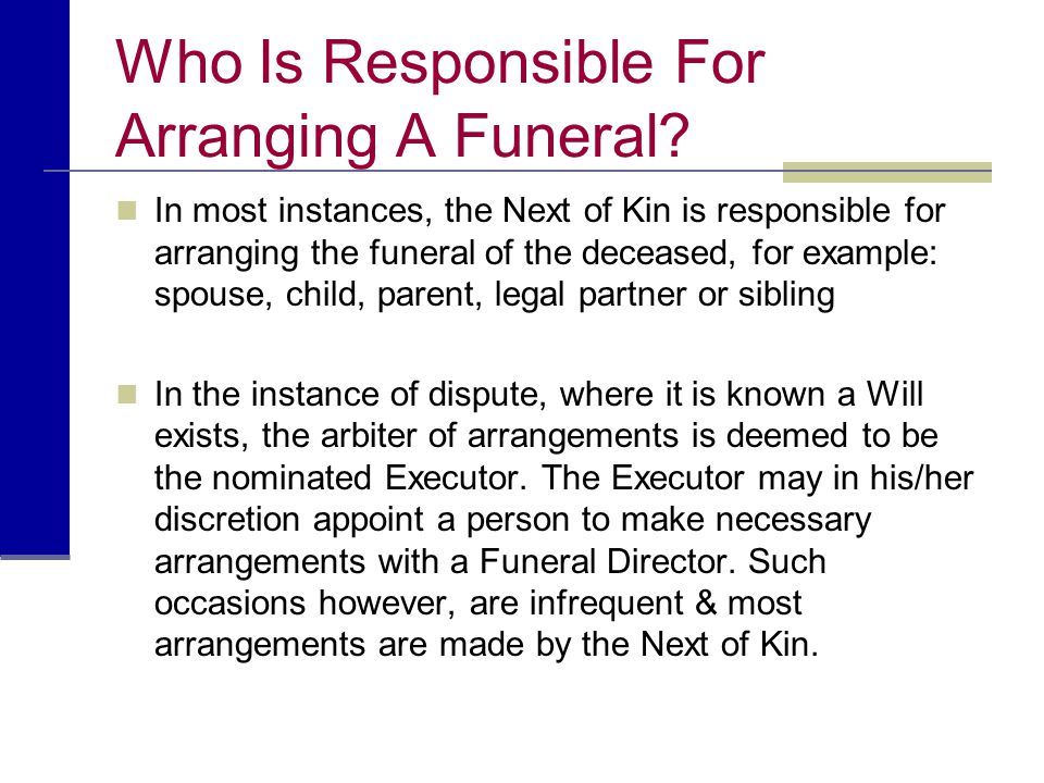 Who Is Responsible For Arranging A Funeral? In most instances, the Next of Kin is responsible for arranging the funeral of the deceased, for example: