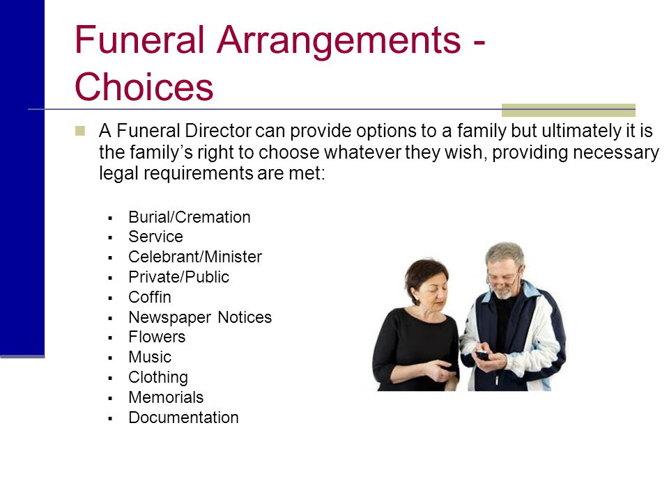 Funeral Arrangements - Choices A Funeral Director can provide options to a family but ultimately it is the family's right to choose whatever they wish