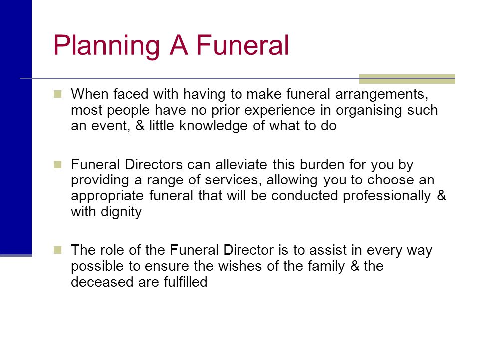 Planning A Funeral When faced with having to make funeral arrangements, most people have no prior experience in organising such an event, & little kno