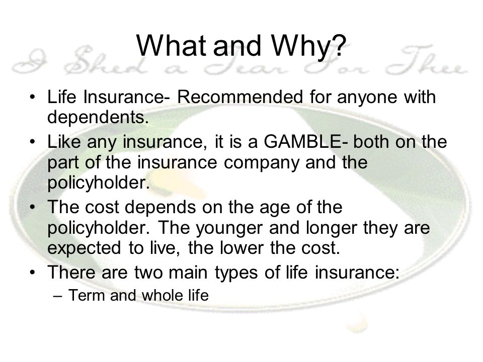 What and Why? Life Insurance- Recommended for anyone with dependents. Like any insurance, it is a GAMBLE- both on the part of the insurance company an