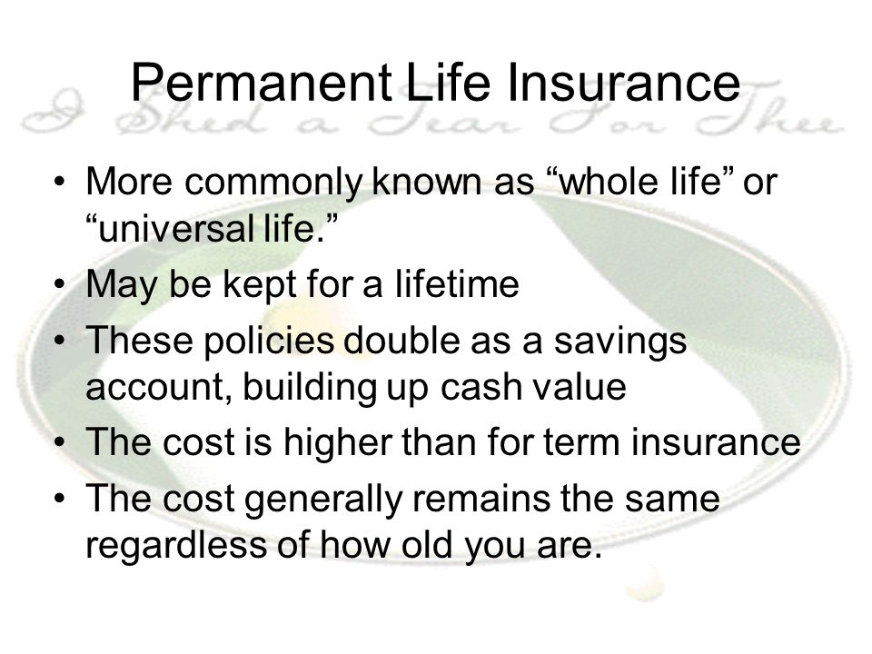 "Permanent Life Insurance More commonly known as ""whole life"" or ""universal life."" May be kept for a lifetime These policies double as a savings accoun"