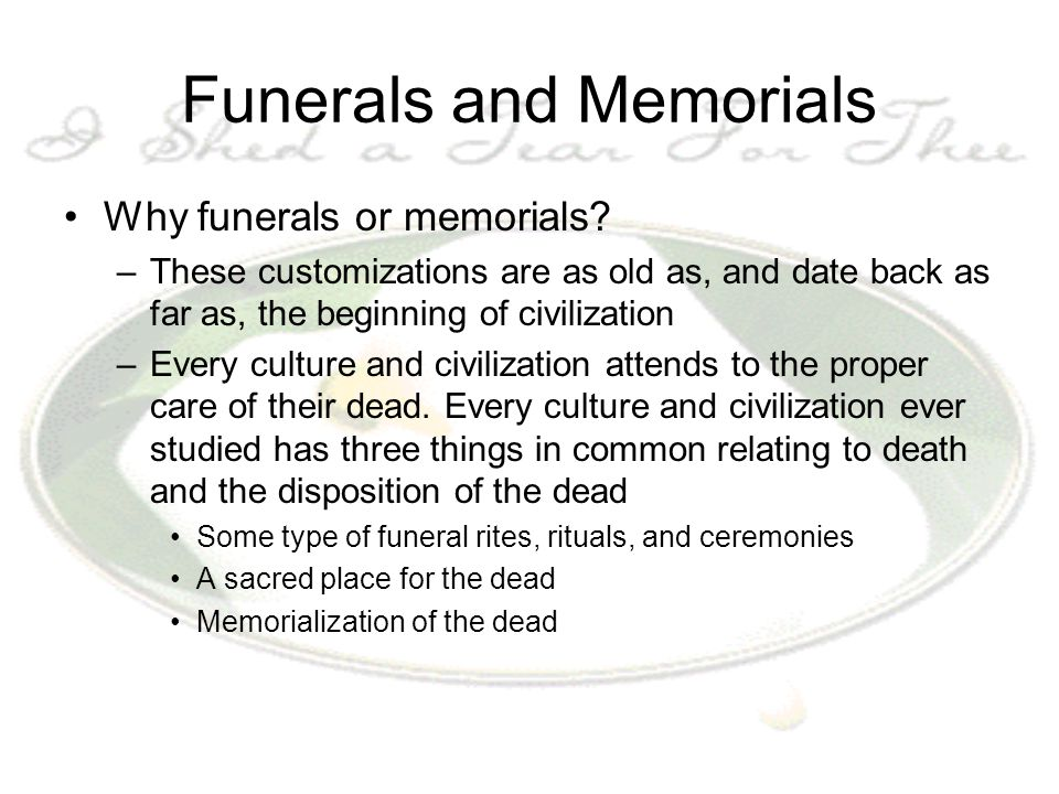 Funerals and Memorials Why funerals or memorials? –These customizations are as old as, and date back as far as, the beginning of civilization –Every c