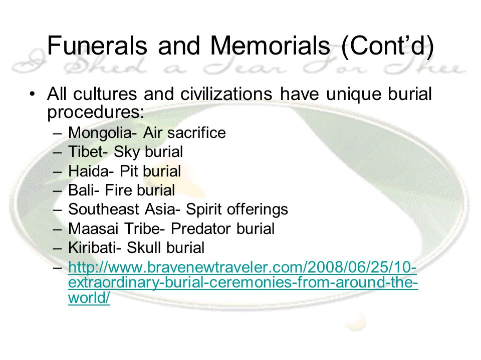 Funerals and Memorials (Cont'd) All cultures and civilizations have unique burial procedures: –Mongolia- Air sacrifice –Tibet- Sky burial –Haida- Pit burial –Bali- Fire burial –Southeast Asia- Spirit offerings –Maasai Tribe- Predator burial –Kiribati- Skull burial –http://www.bravenewtraveler.com/2008/06/25/10- extraordinary-burial-ceremonies-from-around-the- world/http://www.bravenewtraveler.com/2008/06/25/10- extraordinary-burial-ceremonies-from-around-the- world/