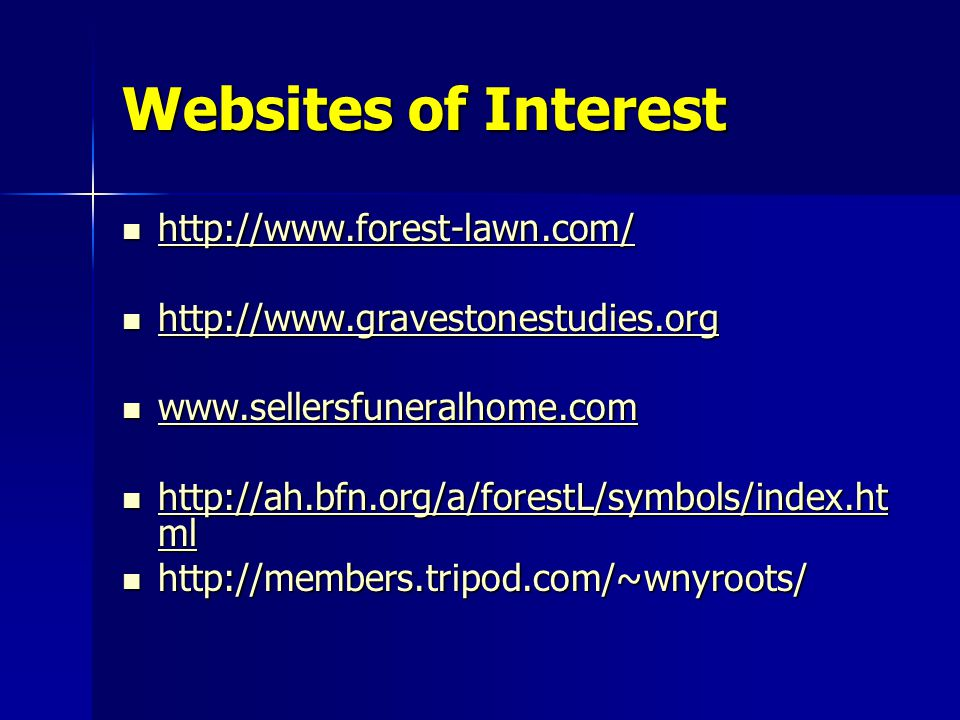 Websites of Interest http://www.forest-lawn.com/ http://www.forest-lawn.com/ http://www.forest-lawn.com/ http://www.gravestonestudies.org http://www.gravestonestudies.org http://www.gravestonestudies.org www.sellersfuneralhome.com www.sellersfuneralhome.com www.sellersfuneralhome.com http://ah.bfn.org/a/forestL/symbols/index.ht ml http://ah.bfn.org/a/forestL/symbols/index.ht ml http://ah.bfn.org/a/forestL/symbols/index.ht ml http://ah.bfn.org/a/forestL/symbols/index.ht ml http://members.tripod.com/~wnyroots/ http://members.tripod.com/~wnyroots/