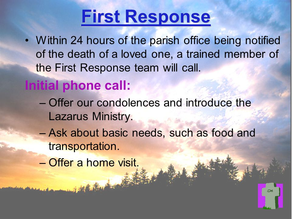 First Response Within 24 hours of the parish office being notified of the death of a loved one, a trained member of the First Response team will call.