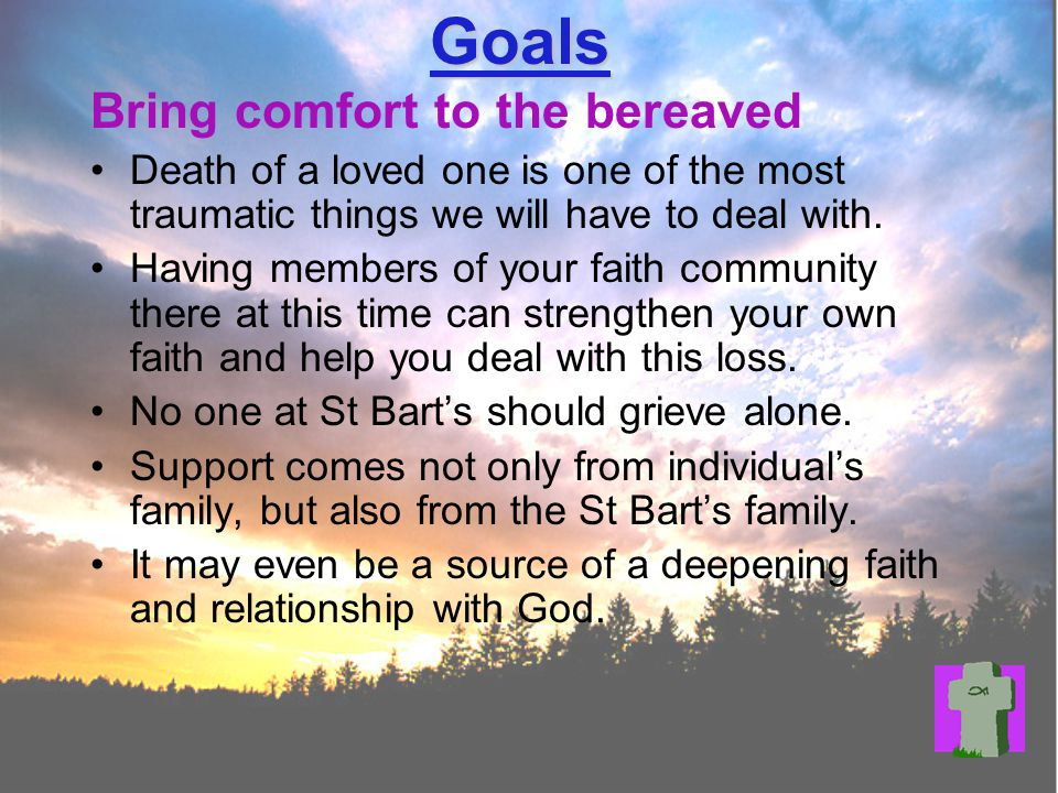 Goals Bring comfort to the bereaved Death of a loved one is one of the most traumatic things we will have to deal with.