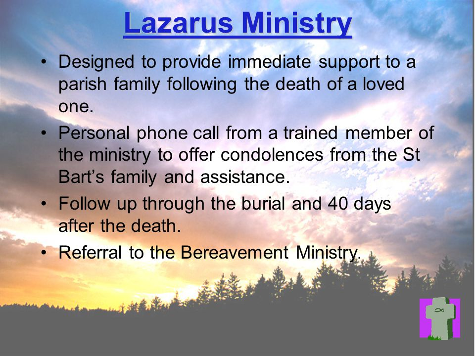 Lazarus Ministry Designed to provide immediate support to a parish family following the death of a loved one.