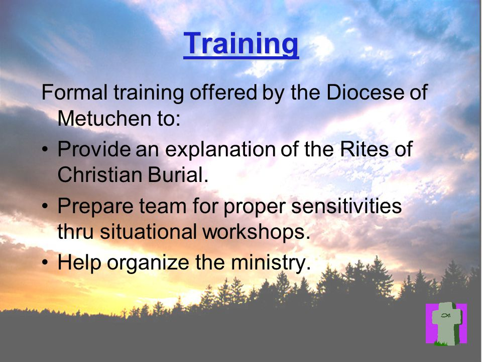 Training Formal training offered by the Diocese of Metuchen to: Provide an explanation of the Rites of Christian Burial.