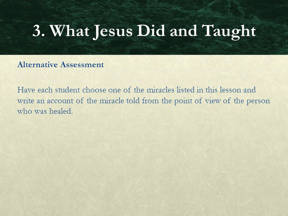 Alternative Assessment Have each student choose one of the miracles listed in this lesson and write an account of the miracle told from the point of v