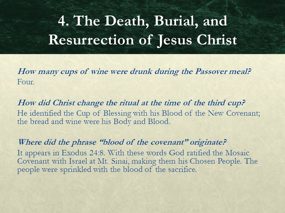 How many cups of wine were drunk during the Passover meal? Four. How did Christ change the ritual at the time of the third cup? He identified the Cup