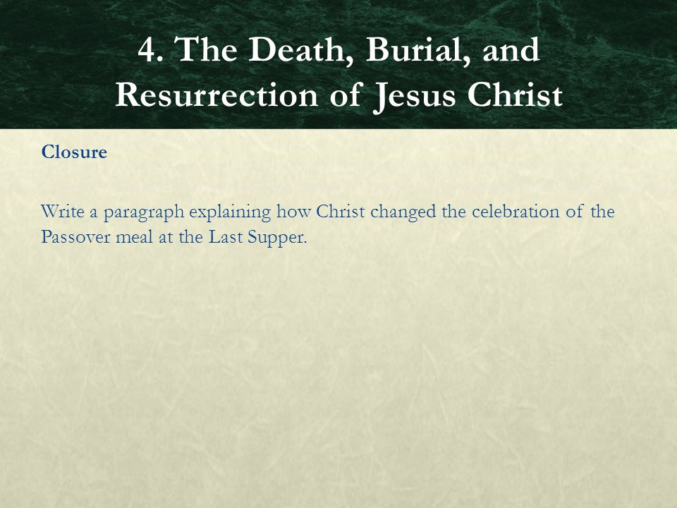 Closure Write a paragraph explaining how Christ changed the celebration of the Passover meal at the Last Supper. 4. The Death, Burial, and Resurrectio