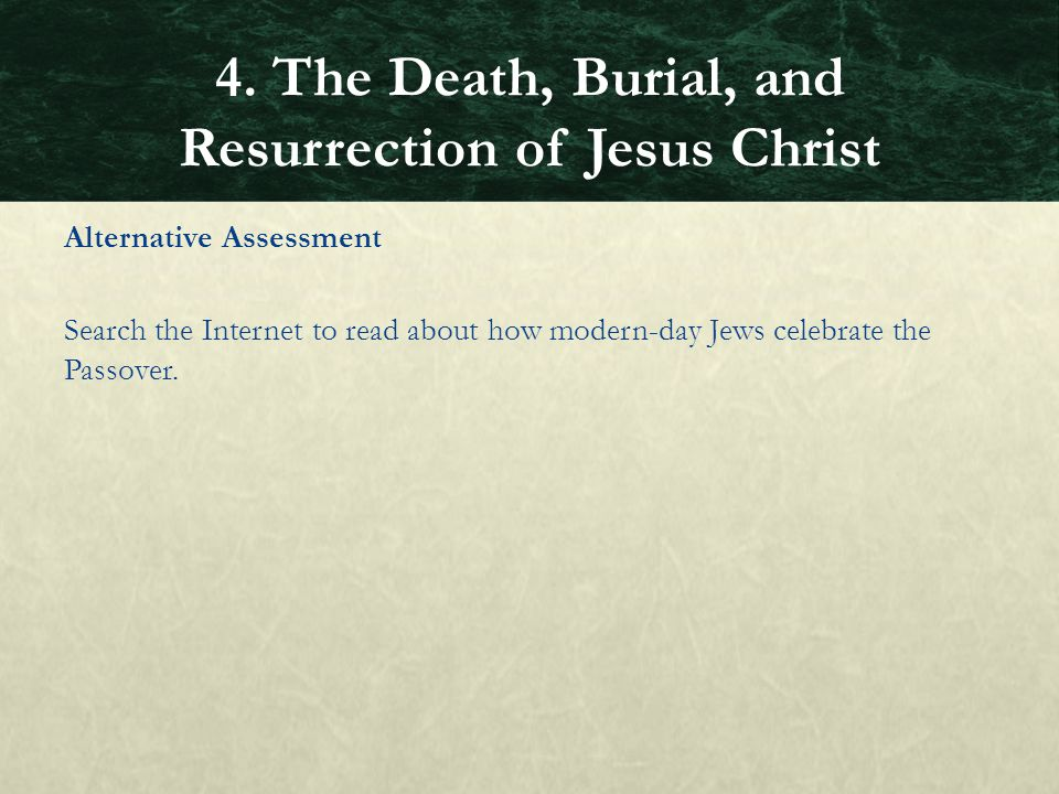 Alternative Assessment Search the Internet to read about how modern-day Jews celebrate the Passover. 4. The Death, Burial, and Resurrection of Jesus C