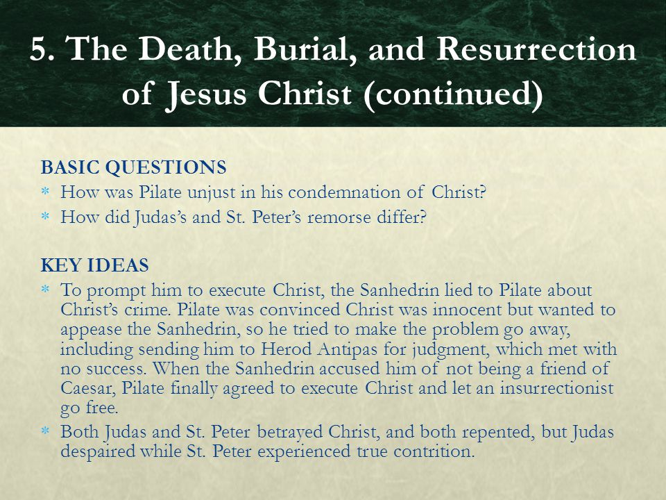 BASIC QUESTIONS  How was Pilate unjust in his condemnation of Christ?  How did Judas's and St. Peter's remorse differ? KEY IDEAS  To prompt him to
