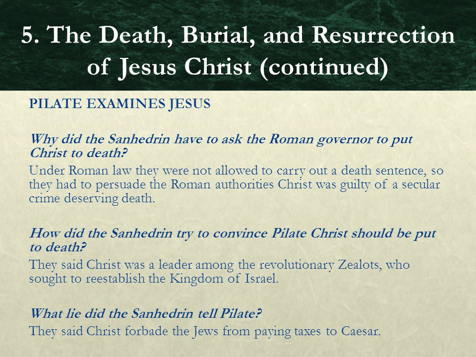 PILATE EXAMINES JESUS Why did the Sanhedrin have to ask the Roman governor to put Christ to death? Under Roman law they were not allowed to carry out