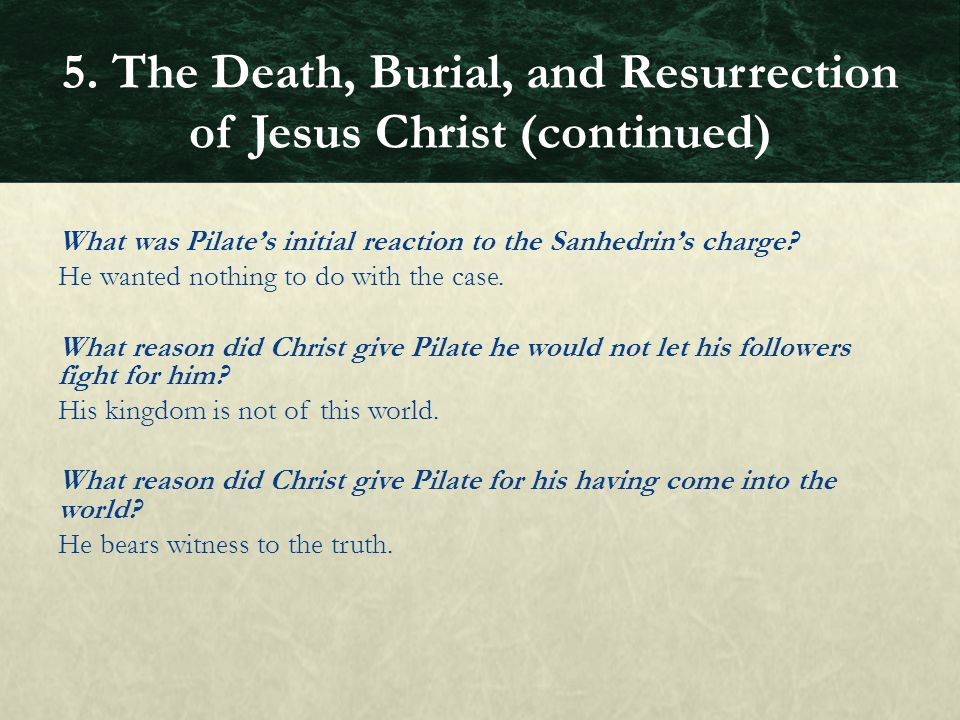 What was Pilate's initial reaction to the Sanhedrin's charge? He wanted nothing to do with the case. What reason did Christ give Pilate he would not l
