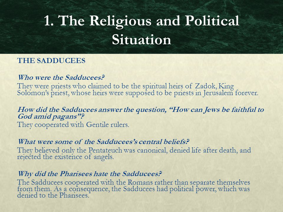 THE SADDUCEES Who were the Sadducees? They were priests who claimed to be the spiritual heirs of Zadok, King Solomon's priest, whose heirs were suppos