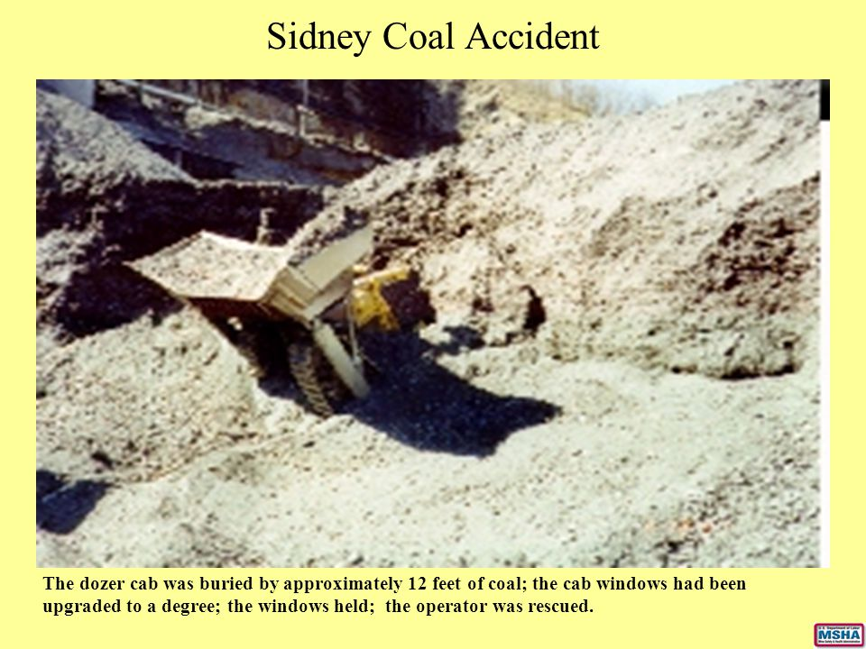 Sidney Coal Accident The dozer cab was buried by approximately 12 feet of coal; the cab windows had been upgraded to a degree; the windows held; the o