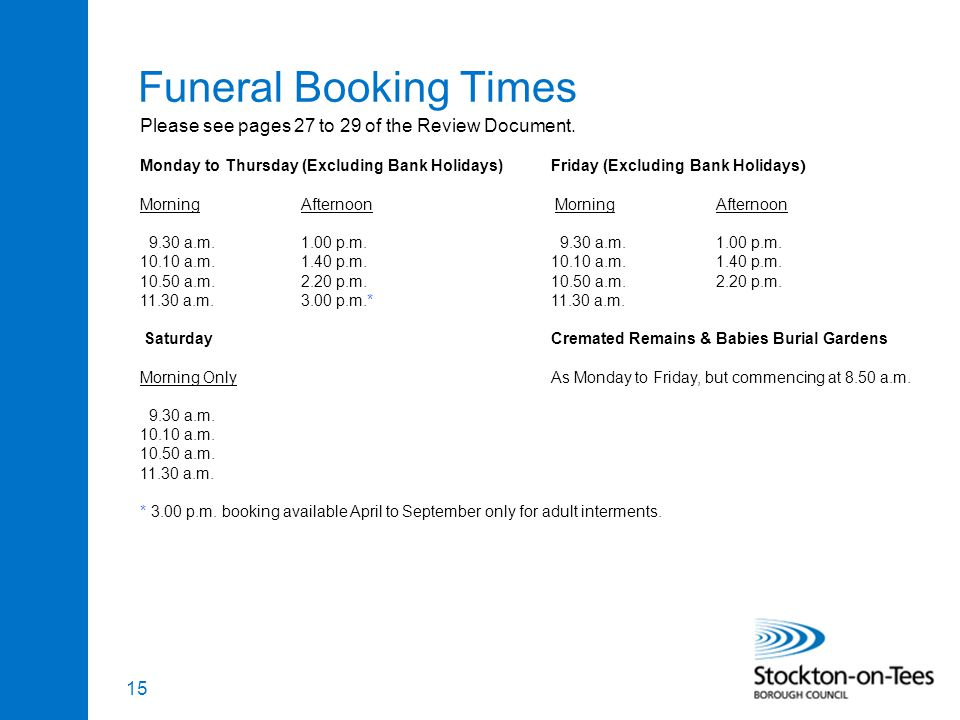 15 Funeral Booking Times Monday to Thursday (Excluding Bank Holidays)Friday (Excluding Bank Holidays ) MorningAfternoon 9.30 a.m.1.00 p.m.