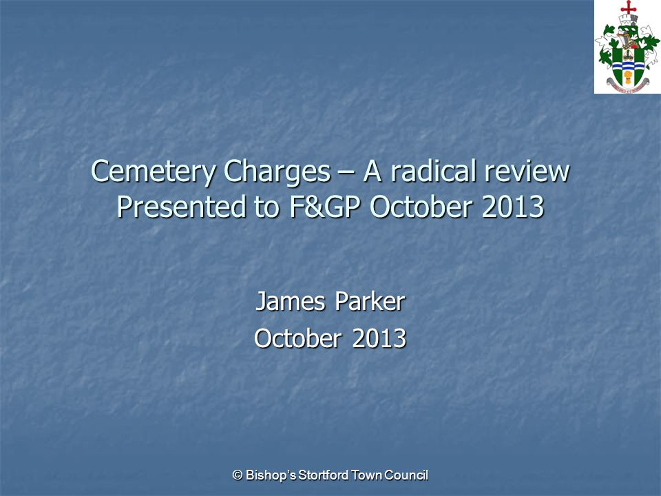 © Bishop's Stortford Town Council Cemetery Charges – A radical review Presented to F&GP October 2013 James Parker October 2013