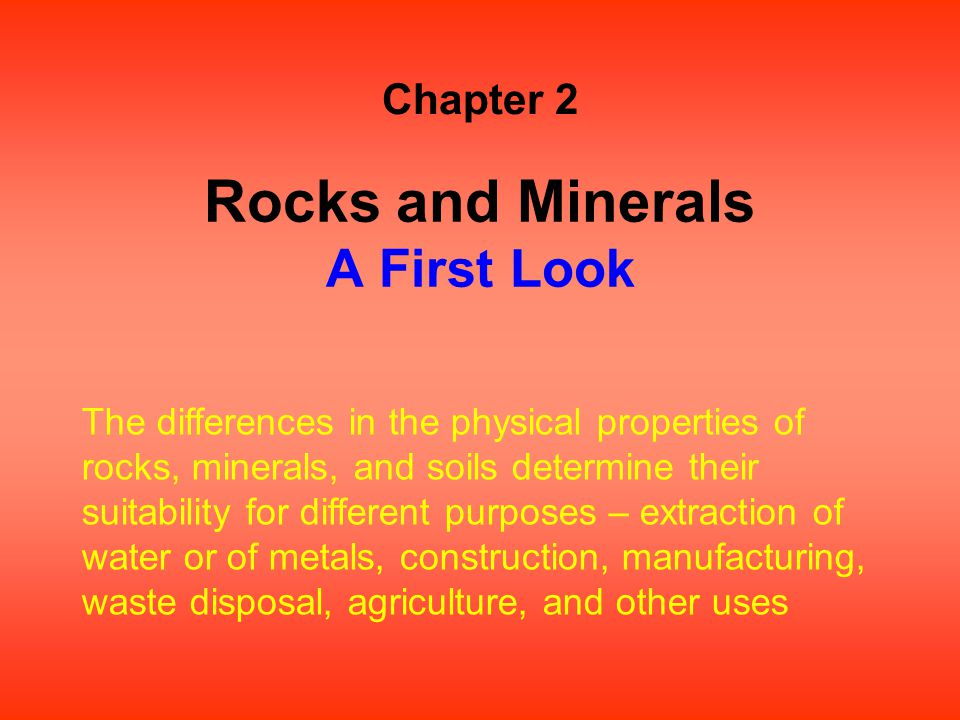 Rocks and Minerals A First Look Chapter 2 The differences in the physical properties of rocks, minerals, and soils determine their suitability for dif