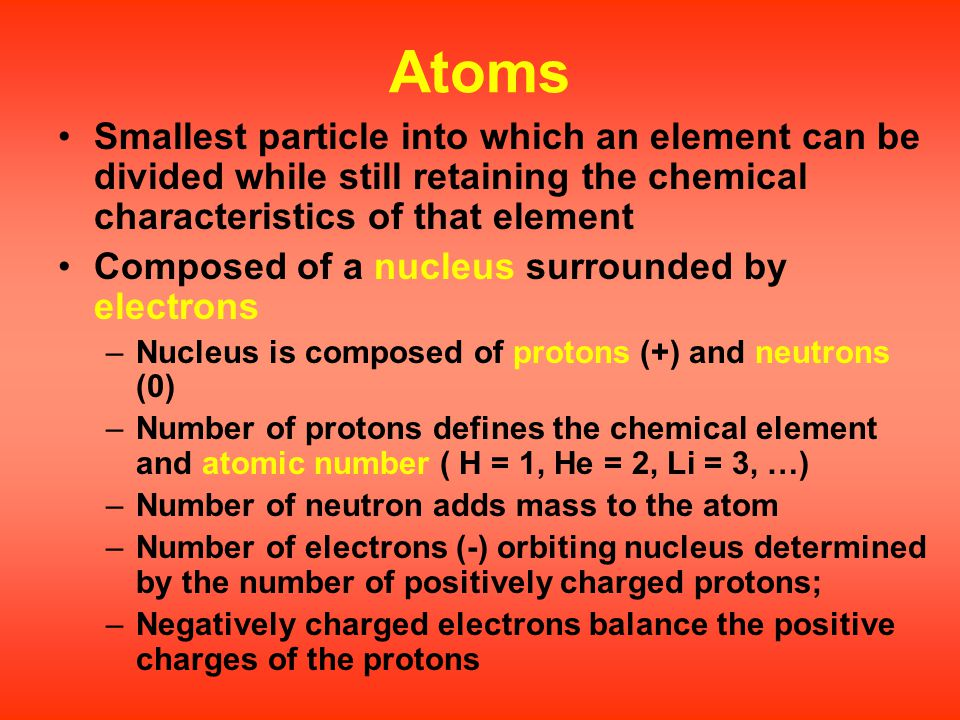 Atoms Smallest particle into which an element can be divided while still retaining the chemical characteristics of that element Composed of a nucleus