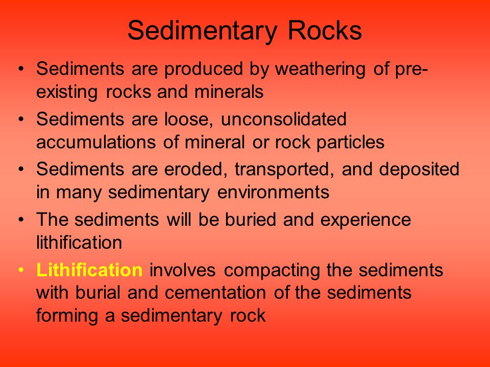 Sedimentary Rocks Sediments are produced by weathering of pre- existing rocks and minerals Sediments are loose, unconsolidated accumulations of minera