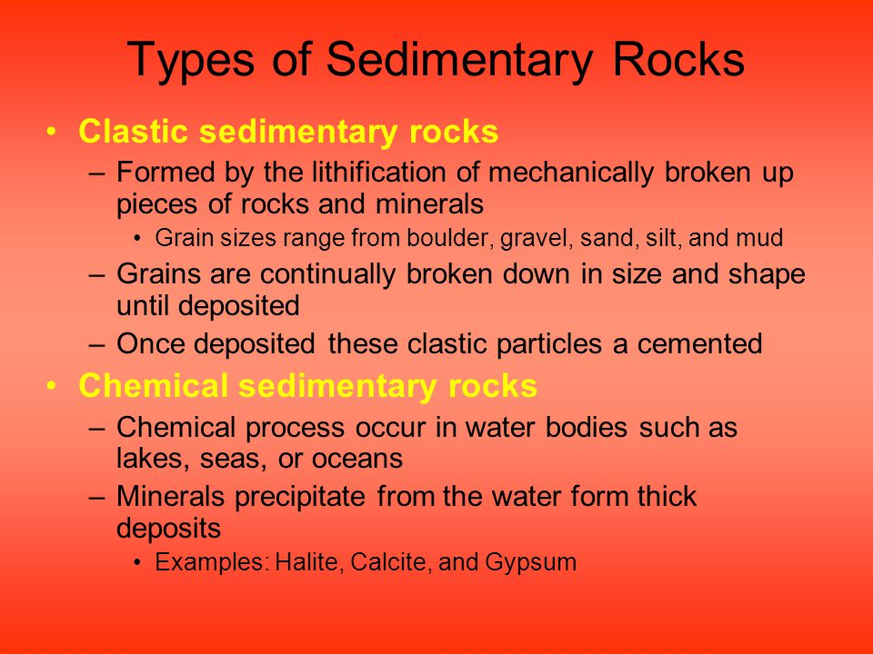 Types of Sedimentary Rocks Clastic sedimentary rocks –Formed by the lithification of mechanically broken up pieces of rocks and minerals Grain sizes range from boulder, gravel, sand, silt, and mud –Grains are continually broken down in size and shape until deposited –Once deposited these clastic particles a cemented Chemical sedimentary rocks –Chemical process occur in water bodies such as lakes, seas, or oceans –Minerals precipitate from the water form thick deposits Examples: Halite, Calcite, and Gypsum