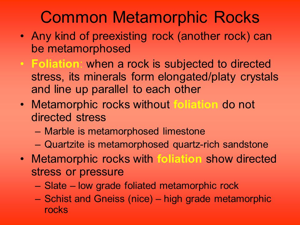 Common Metamorphic Rocks Any kind of preexisting rock (another rock) can be metamorphosed Foliation: when a rock is subjected to directed stress, its