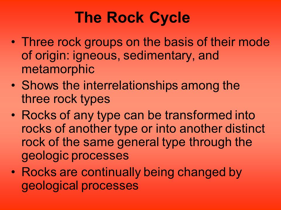 The Rock Cycle Three rock groups on the basis of their mode of origin: igneous, sedimentary, and metamorphic Shows the interrelationships among the th