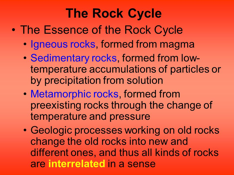 The Rock Cycle The Essence of the Rock Cycle Igneous rocks, formed from magma Sedimentary rocks, formed from low- temperature accumulations of particl