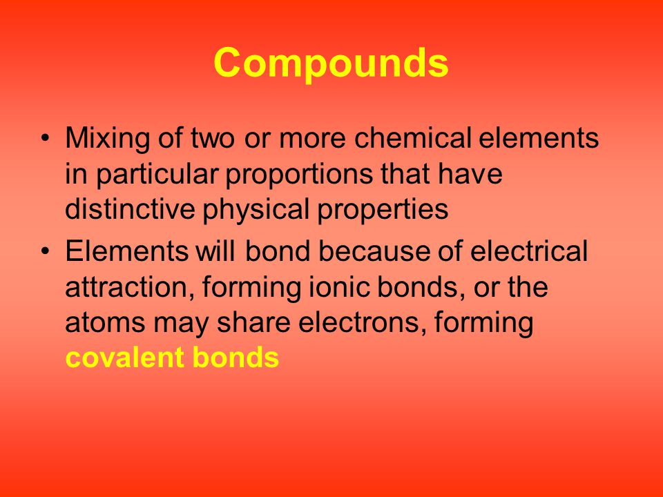 Compounds Mixing of two or more chemical elements in particular proportions that have distinctive physical properties Elements will bond because of el