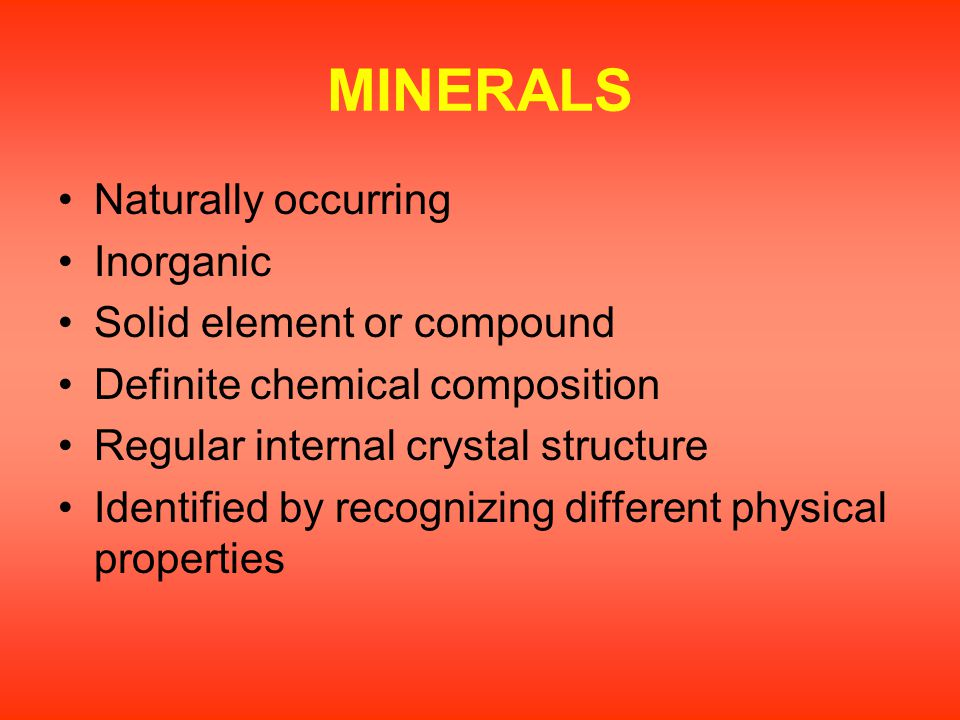 MINERALS Naturally occurring Inorganic Solid element or compound Definite chemical composition Regular internal crystal structure Identified by recogn