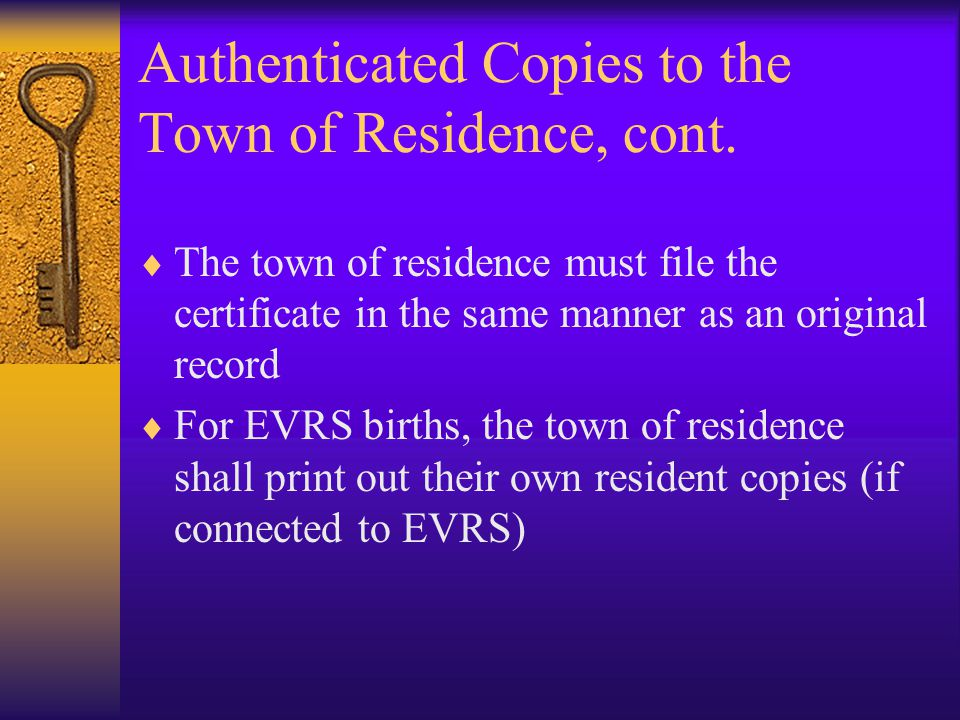 Authenticated Copies to the Town of Residence  CGS § 7-44 states that occurrence towns shall send at once copies to any resident towns  Births – The town of residence of the mother  Marriages – The town of residence for both parties  Deaths – The town of residence for the decedent  Do not send records to an out of state community!