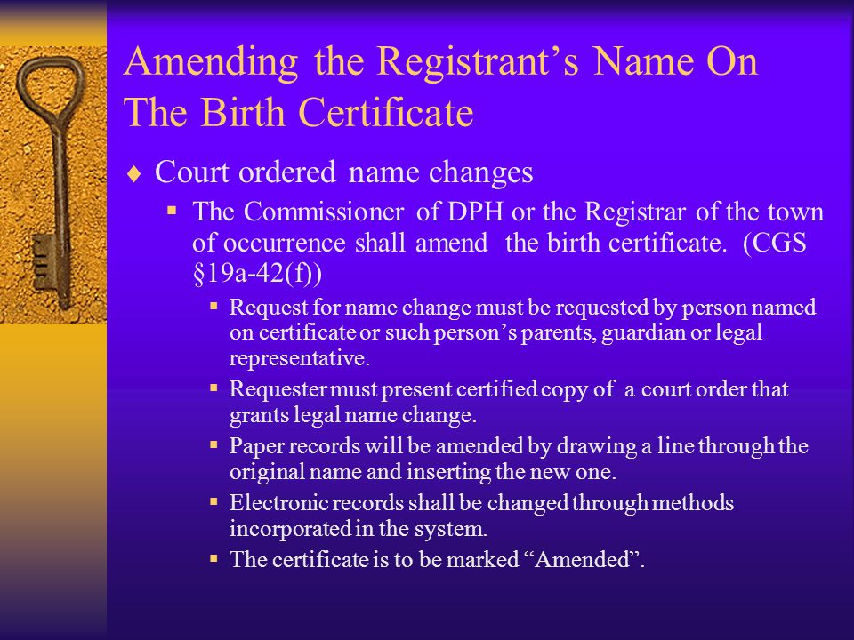 Amending the Registrant's Name On The Birth Certificate  A REGISTRANT'S NAME MAY ONLY BE CHANGED ON A BIRTH CERTIFICATE VIA COURT ORDER OR TO CORRECT AN OBVIOUS TYPOGRAPHICAL ERROR