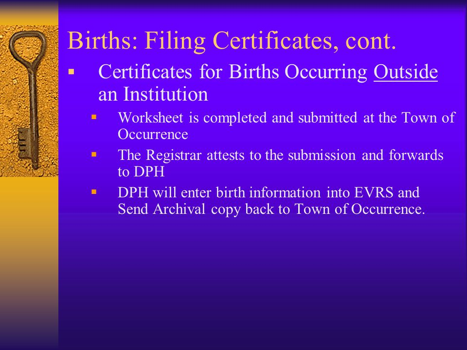 Births: Filing Certificates  Birth Certificates Completed at a Hospital  All birthing hospitals currently utilize the EVRS (electronic birth registry system) to record births occurring at their institution.