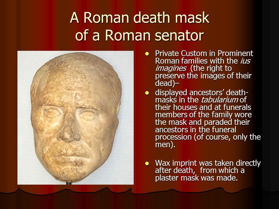 A Roman death mask of a Roman senator Private Custom in Prominent Roman families with the ius imagines (the right to preserve the images of their dead