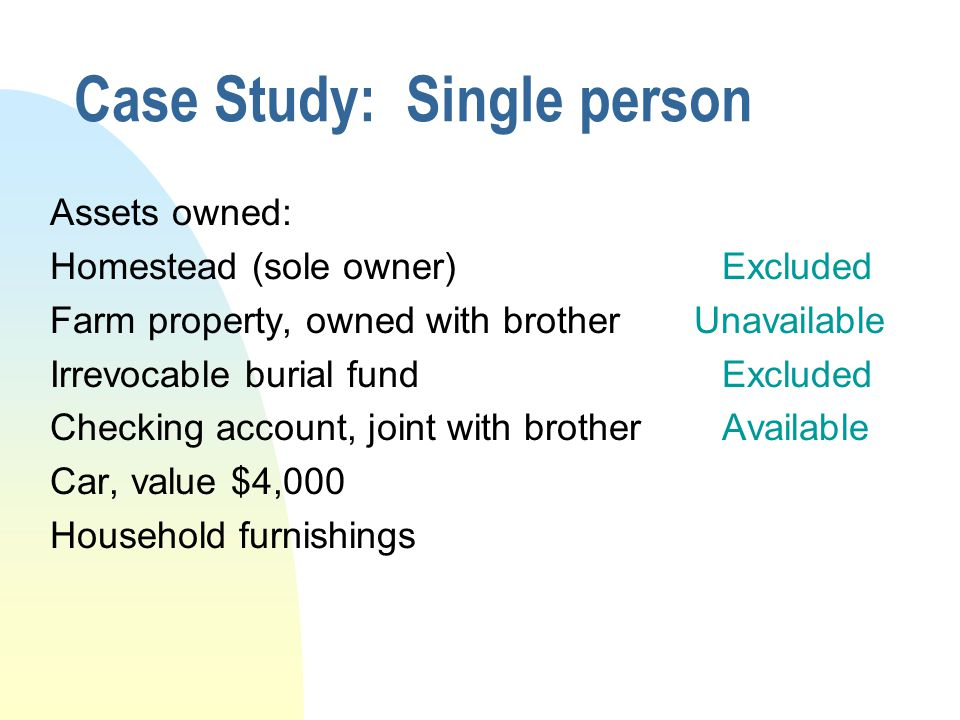 Case Study: Single person Assets owned: Homestead (sole owner)Excluded Farm property, owned with brother Unavailable Irrevocable burial fundExcluded C