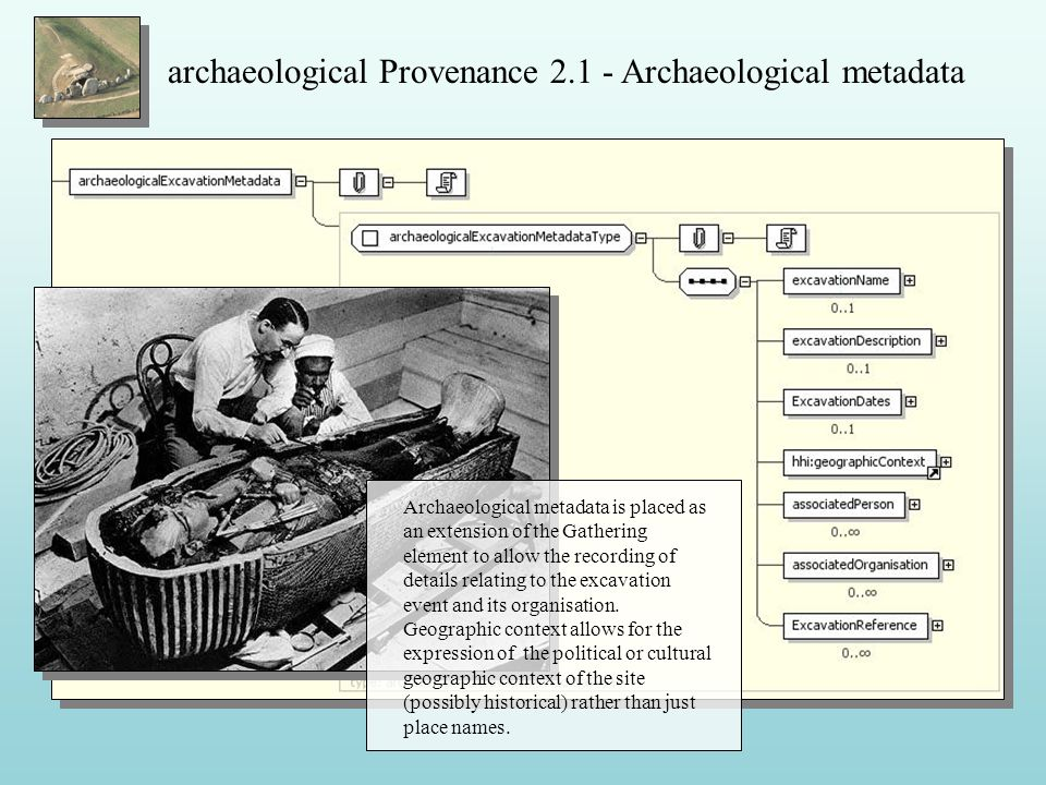 archaeological Provenance 2.1 - Archaeological metadata Archaeological metadata is placed as an extension of the Gathering element to allow the recording of details relating to the excavation event and its organisation.