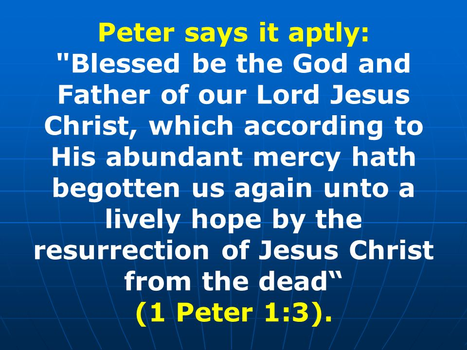 Peter says it aptly: Blessed be the God and Father of our Lord Jesus Christ, which according to His abundant mercy hath begotten us again unto a lively hope by the resurrection of Jesus Christ from the dead (1 Peter 1:3).