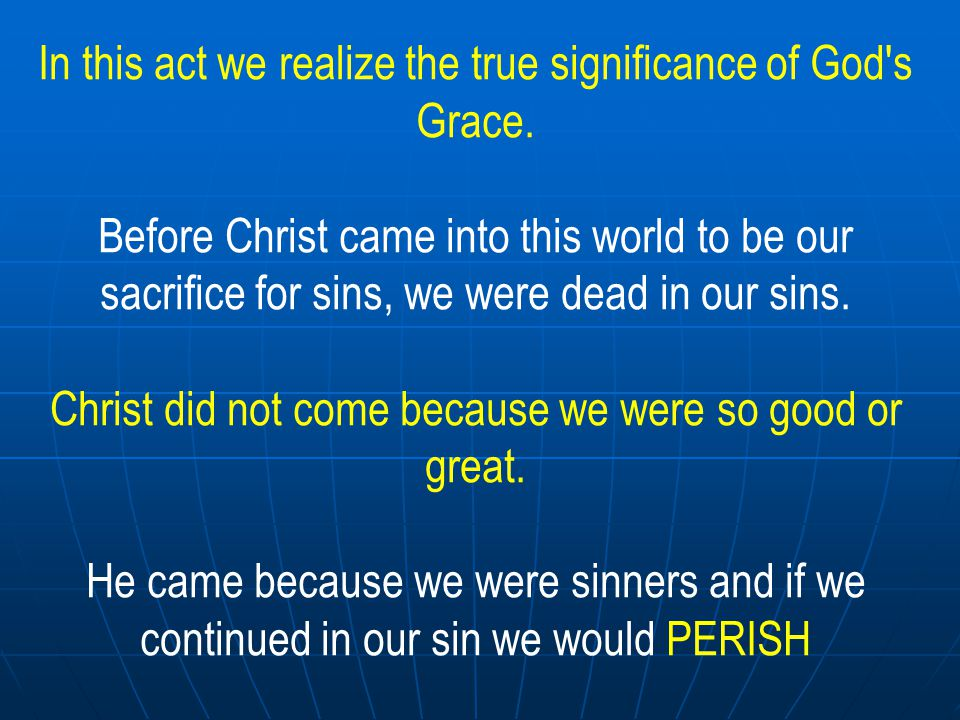 In this act we realize the true significance of God's Grace. Before Christ came into this world to be our sacrifice for sins, we were dead in our sins