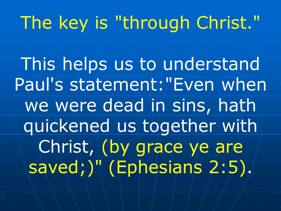The key is through Christ. This helps us to understand Paul s statement: Even when we were dead in sins, hath quickened us together with Christ, (by grace ye are saved;) (Ephesians 2:5).