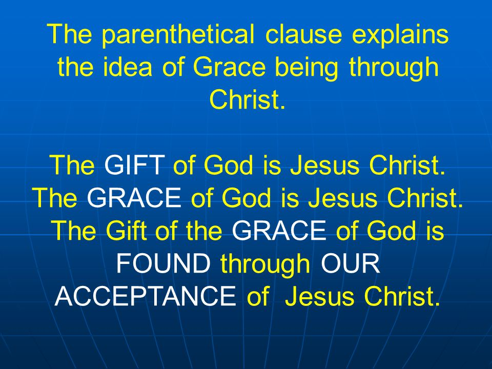 The parenthetical clause explains the idea of Grace being through Christ. The GIFT of God is Jesus Christ. The GRACE of God is Jesus Christ. The Gift