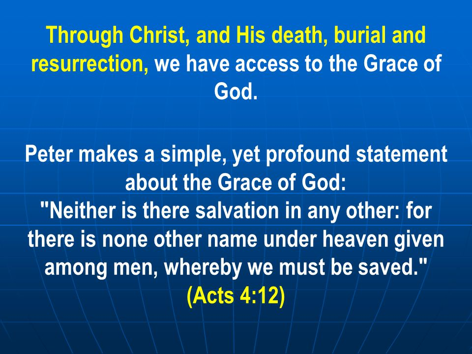 Through Christ, and His death, burial and resurrection, we have access to the Grace of God.