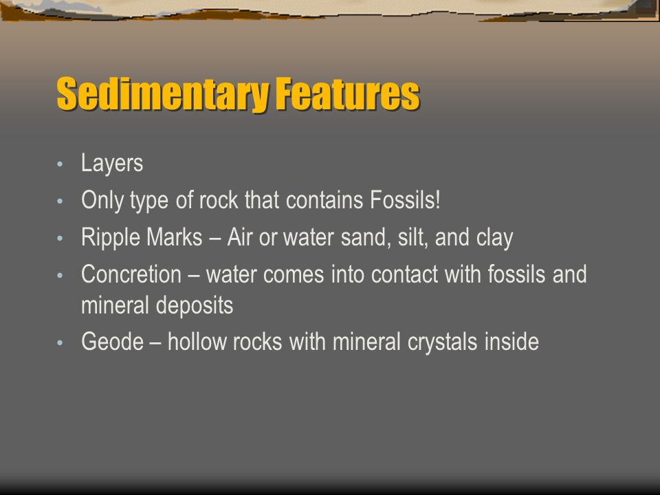 Sedimentary Features Layers Only type of rock that contains Fossils! Ripple Marks – Air or water sand, silt, and clay Concretion – water comes into co