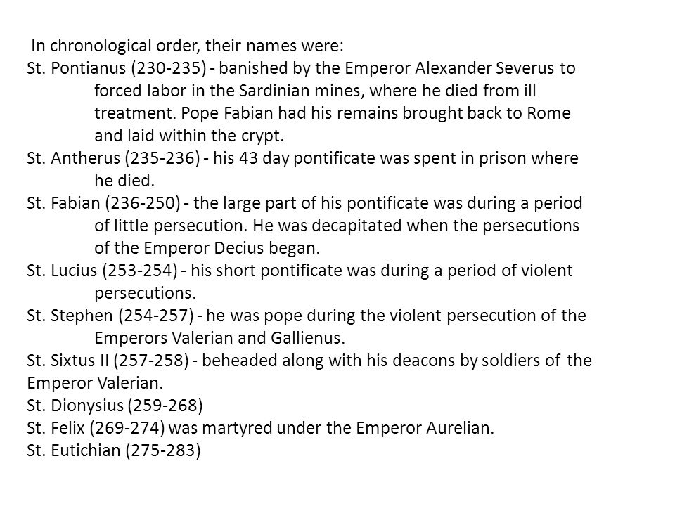 In chronological order, their names were: St. Pontianus (230-235) - banished by the Emperor Alexander Severus to forced labor in the Sardinian mines,