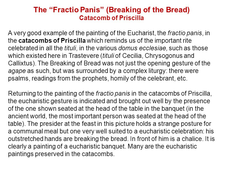 The Fractio Panis (Breaking of the Bread) Catacomb of Priscilla A very good example of the painting of the Eucharist, the fractio panis, in the catacombs of Priscilla which reminds us of the important rite celebrated in all the tituli, in the various domus ecclesiae, such as those which existed here in Trastevere (tituli of Cecilia, Chrysogonus and Callixtus).