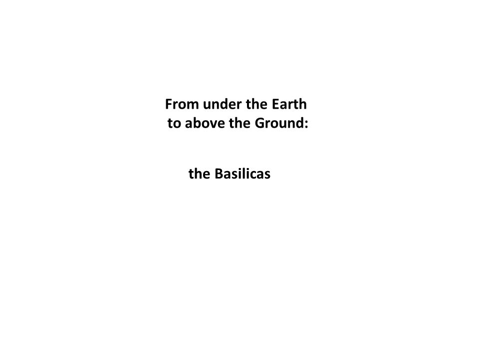 From under the Earth to above the Ground: the Basilicas